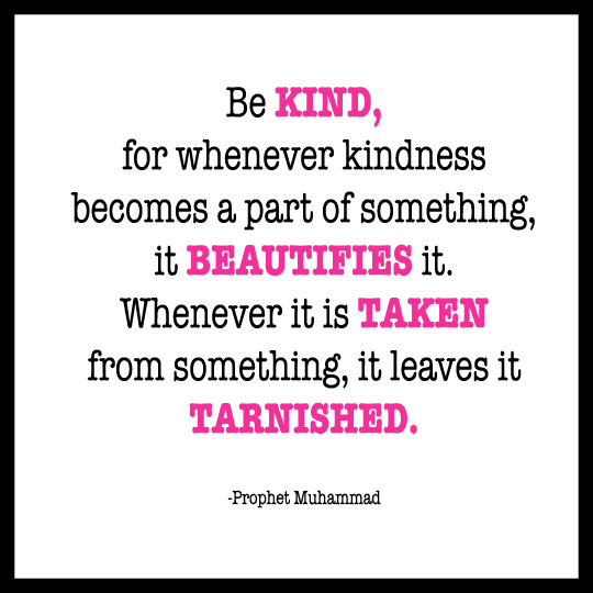 Be kind, for whenever kindness becomes part of something, it beautifies it. Whenever it is taken from something, it leaves it tarnished.